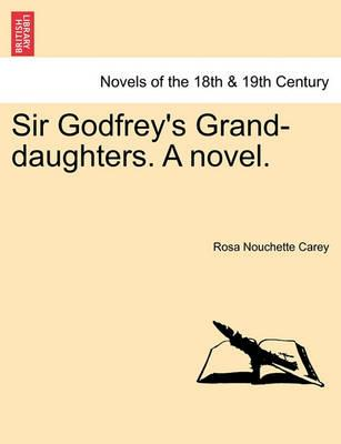 Sir Godfrey's Grand-Daughters. a Novel.
