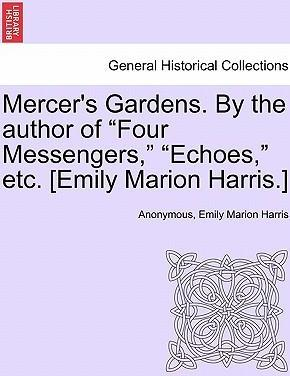 "Mercer's Gardens. by the Author of ""Four Messengers,"" ""Echoes,"" Etc. [Emily Marion Harris.]"