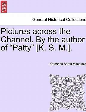 """Pictures Across the Channel. by the Author of """"Patty"""" [K. S. M.]."""