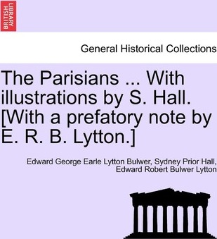 The Parisians ... with Illustrations by S. Hall. [With a Prefatory Note by E. R. B. Lytton.]