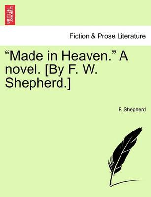 """Made in Heaven."" a Novel. [By F. W. Shepherd.]"
