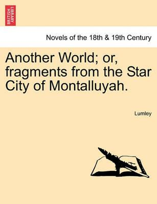 Another World; Or, Fragments from the Star City of Montalluyah.