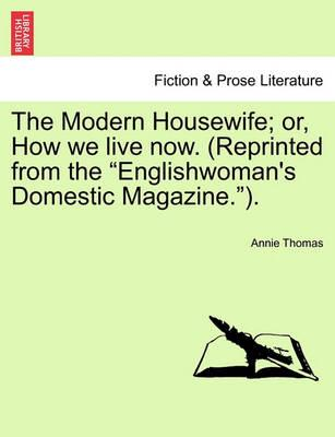 The Modern Housewife; Or, How We Live Now. (Reprinted from the Englishwoman's Domestic Magazine.).