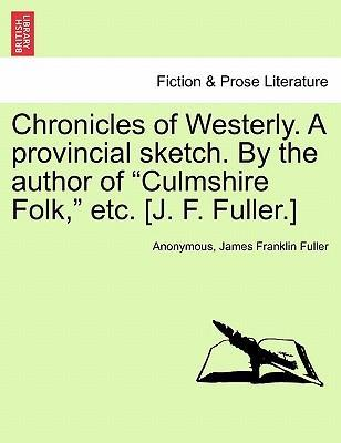 Chronicles of Westerly. a Provincial Sketch. by the Author of Culmshire Folk, Etc. [J. F. Fuller.]