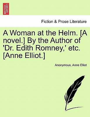 A Woman at the Helm. [A Novel.] by the Author of 'Dr. Edith Romney, ' Etc. [Anne Elliot.]