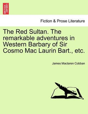The Red Sultan. the Remarkable Adventures in Western Barbary of Sir Cosmo Mac Laurin Bart., Etc. Vol. II.