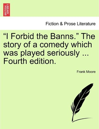 I Forbid the Banns. the Story of a Comedy Which Was Played Seriously ... Fourth Edition.