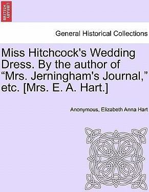 """Miss Hitchcock's Wedding Dress. by the Author of """"Mrs. Jerningham's Journal,"""" Etc. [Mrs. E. A. Hart.]"""