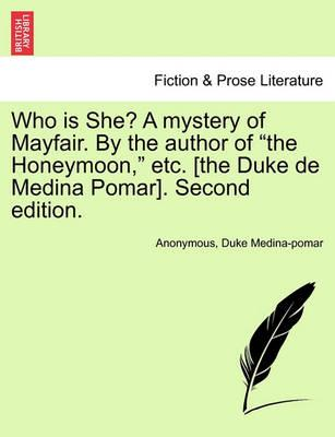 """Who Is She? a Mystery of Mayfair. by the Author of """"The Honeymoon,"""" Etc. [The Duke de Medina Pomar]. Second Edition."""