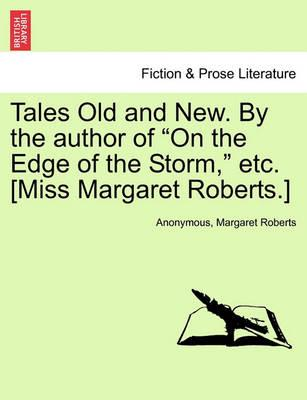 """Tales Old and New. by the Author of """"On the Edge of the Storm,"""" Etc. [Miss Margaret Roberts.]"""
