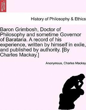 Baron Grimbosh, Doctor of Philosophy and Sometime Governor of Barataria. a Record of His Experience, Written by Himself in Exile, and Published by Authority. [By Charles MacKay.]