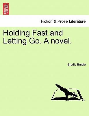 Holding Fast and Letting Go. a Novel.