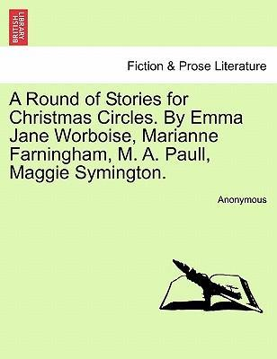 A Round of Stories for Christmas Circles. by Emma Jane Worboise, Marianne Farningham, M. A. Paull, Maggie Symington.