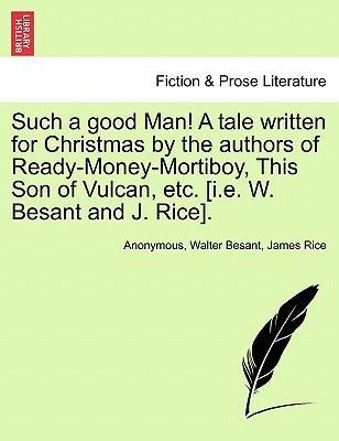 Such a Good Man! a Tale Written for Christmas by the Authors of Ready-Money-Mortiboy, This Son of Vulcan, Etc. [I.E. W. Besant and J. Rice].