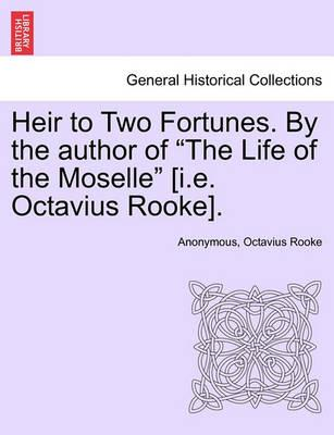 "Heir to Two Fortunes. by the Author of ""The Life of the Moselle"" [I.E. Octavius Rooke]."