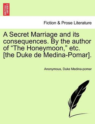 A Secret Marriage and Its Consequences. by the Author of the Honeymoon, Etc. [The Duke de Medina-Pomar], Vol. III