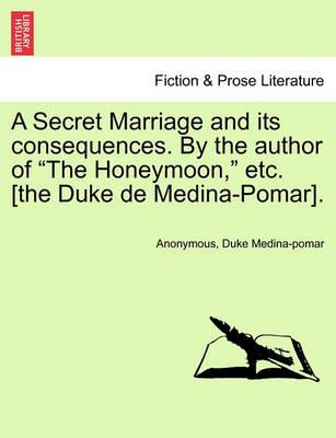 """A Secret Marriage and Its Consequences. by the Author of """"The Honeymoon,"""" Etc. [The Duke de Medina-Pomar]."""