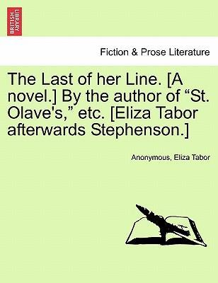"The Last of Her Line. [A Novel.] by the Author of ""St. Olave's,"" Etc. [Eliza Tabor Afterwards Stephenson.]"