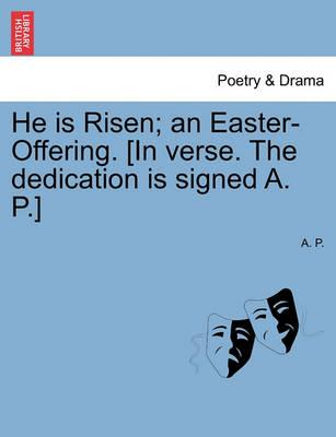 He Is Risen; An Easter-Offering. [In Verse. the Dedication Is Signed A. P.] Second Edition.