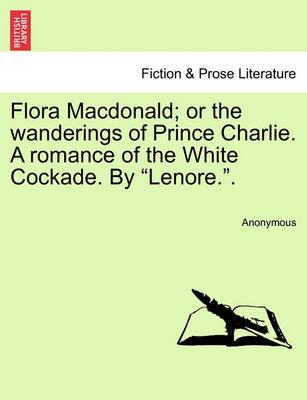 "Flora MacDonald; Or the Wanderings of Prince Charlie. a Romance of the White Cockade. by ""Lenore.."""