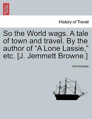 """So the World Wags. a Tale of Town and Travel. by the Author of """"A Lone Lassie,"""" Etc. [J. Jemmett Browne.]"""