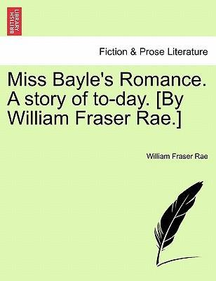 Miss Bayle's Romance. a Story of To-Day. [By William Fraser Rae.] Vol. II