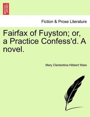 Fairfax of Fuyston; Or, a Practice Confess'd. a Novel.Vol. I.