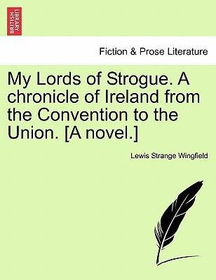 My Lords of Strogue. a Chronicle of Ireland from the Convention to the Union. [A Novel.]