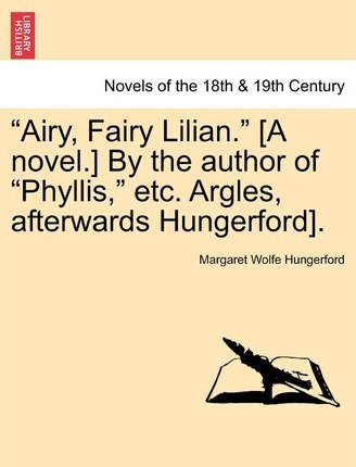 Airy, Fairy Lilian. [A Novel.] by the Author of Phyllis, Etc. Argles, Afterwards Hungerford].