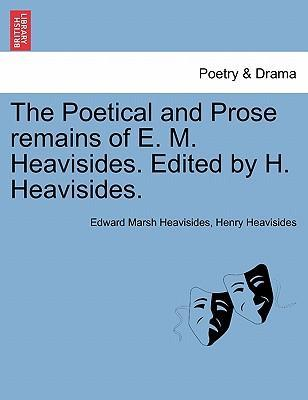 The Poetical and Prose Remains of E. M. Heavisides. Edited by H. Heavisides.