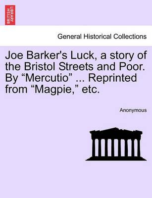 """Joe Barker's Luck, a Story of the Bristol Streets and Poor. by """"Mercutio"""" ... Reprinted from """"Magpie,"""" Etc."""