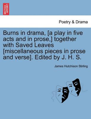Burns in Drama, [A Play in Five Acts and in Prose, ] Together with Saved Leaves [Miscellaneous Pieces in Prose and Verse]. Edited by J. H. S.