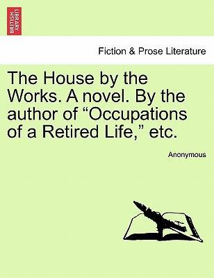 "The House by the Works. a Novel. by the Author of ""Occupations of a Retired Life,"" Etc."