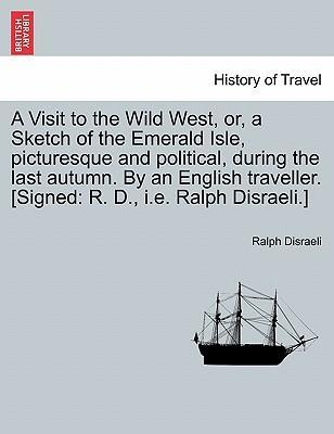 A Visit to the Wild West, Or, a Sketch of the Emerald Isle, Picturesque and Political, During the Last Autumn. by an English Traveller. [Signed