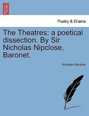 The Theatres; A Poetical Dissection. by Sir Nicholas Nipclose, Baronet.