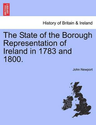 The State of the Borough Representation of Ireland in 1783 and 1800.