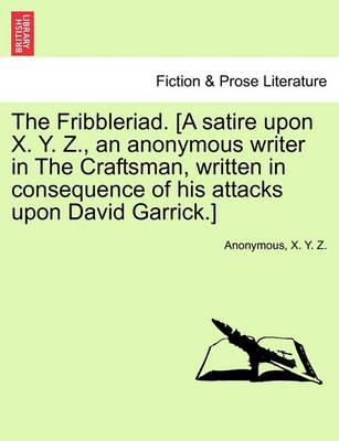 The Fribbleriad. [A Satire Upon X. Y. Z., an Anonymous Writer in the Craftsman, Written in Consequence of His Attacks Upon David Garrick.]