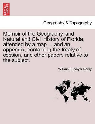 Memoir of the Geography, and Natural and Civil History of Florida, Attended by a Map ... and an Appendix, Containing the Treaty of Cession, and Other Papers Relative to the Subject.