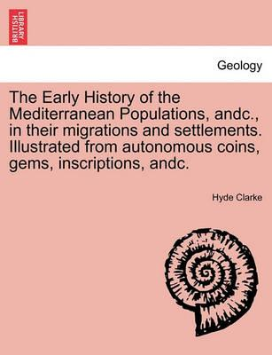 The Early History of the Mediterranean Populations, Andc., in Their Migrations and Settlements. Illustrated from Autonomous Coins, Gems, Inscriptions,