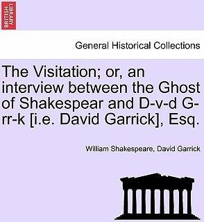 The Visitation; Or, an Interview Between the Ghost of Shakespear and D-V-D G-RR-K [I.E. David Garrick], Esq.