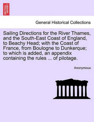 Sailing Directions for the River Thames, and the South-East Coast of England, to Beachy Head; With the Coast of France, from Boulogne to Dunkerque; To Which Is Added, an Appendix Containing the Rules ... of Pilotage.