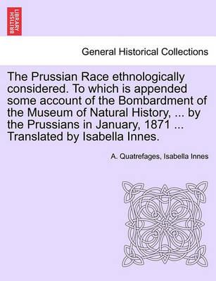 The Prussian Race Ethnologically Considered. to Which Is Appended Some Account of the Bombardment of the Museum of Natural History, ... by the Prussians in January, 1871 ... Translated by Isabella Innes.