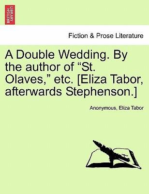 "A Double Wedding. by the Author of ""St. Olaves,"" Etc. [Eliza Tabor, Afterwards Stephenson.]"