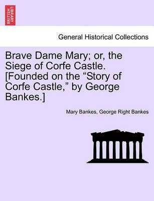 "Brave Dame Mary; Or, the Siege of Corfe Castle. [Founded on the ""Story of Corfe Castle,"" by George Bankes.]"