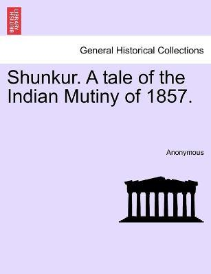 Shunkur. a Tale of the Indian Mutiny of 1857.