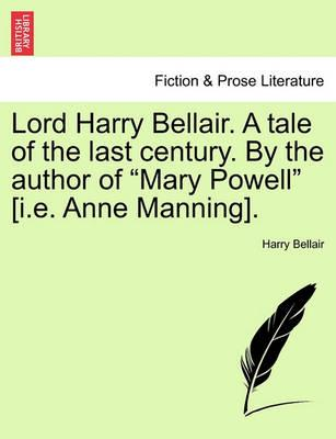 """Lord Harry Bellair. a Tale of the Last Century. by the Author of """"Mary Powell"""" [I.E. Anne Manning]."""