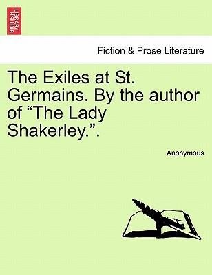 The Exiles at St. Germains. by the Author of the Lady Shakerley..