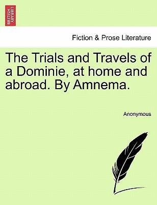 The Trials and Travels of a Dominie, at Home and Abroad. by Amnema.