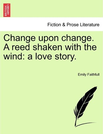 Change Upon Change. a Reed Shaken with the Wind
