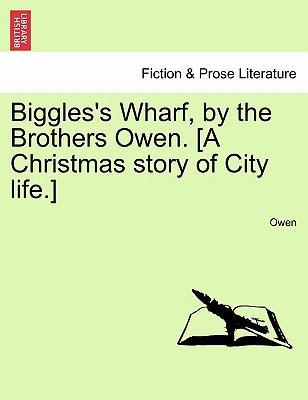 Biggles's Wharf, by the Brothers Owen. [A Christmas Story of City Life.]